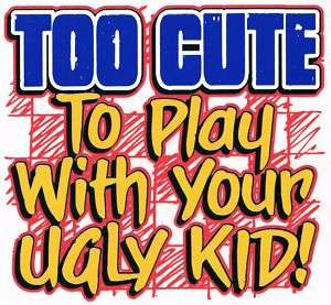 TOO CUTE TO PLAY WITH YOUR UGLY KID Kids Funny T Shirt