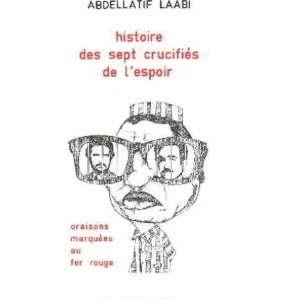 Histoire des sept crucifiés de lespoir: Laabi Abdellatif: Books