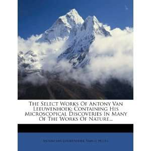 The Select Works Of Antony Van Leeuwenhoek: Containing His
